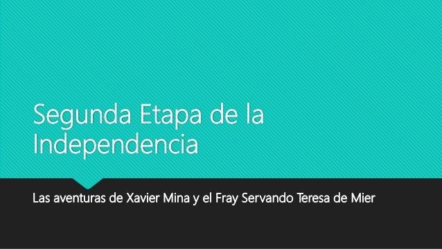 Segunda Etapa de la Independencia Las aventuras de Xavier Mina y el Fray Servando Teresa de Mier