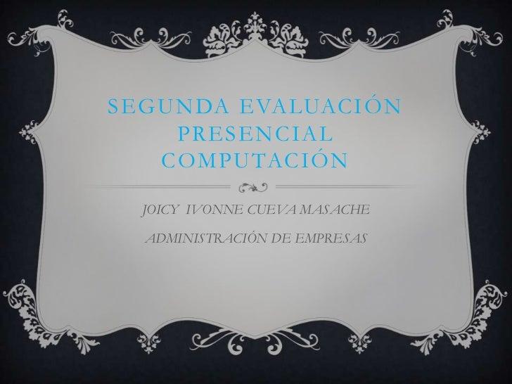 SEGUNDA EVALUACIÓN    PRESENCIAL   COMPUTACIÓN  JOICY IVONNE CUEVA MASACHE  ADMINISTRACIÓN DE EMPRESAS
