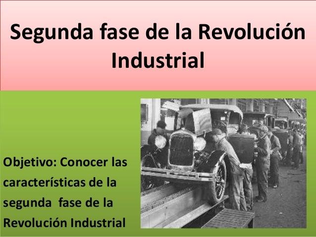 Segunda fase de la Revolución Industrial  Objetivo: Conocer las características de la segunda fase de la Revolución Indust...