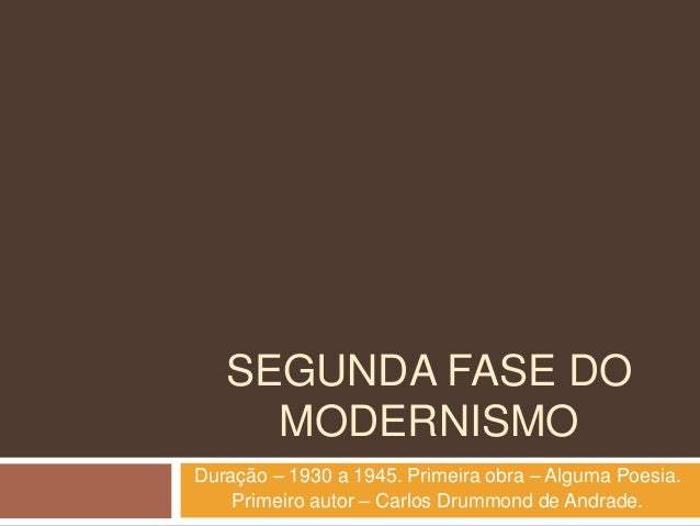 SEGUNDA FASE DOMODERNISMODuração – 1930 a 1945. Primeira obra – Alguma Poesia.Primeiro autor – Carlos Drummond de Andrade.