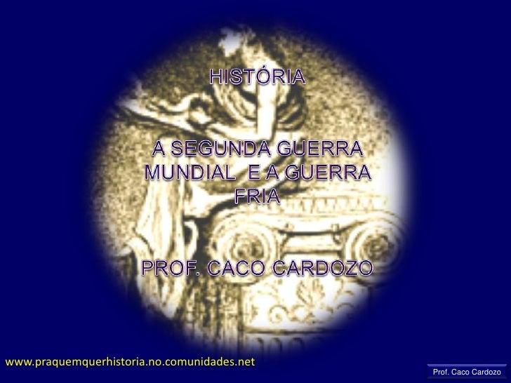 HISTÓRIA<br />A SEGUNDA GUERRA MUNDIAL  E A GUERRA FRIA<br />PROF. CACO CARDOZO<br />www.praquemquerhistoria.no.comunidade...