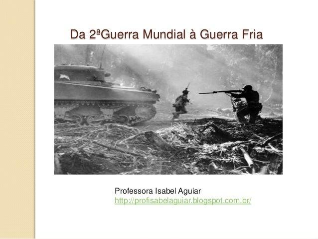 Da 2ªGuerra Mundial à Guerra Fria       Professora Isabel Aguiar       http://profisabelaguiar.blogspot.com.br/