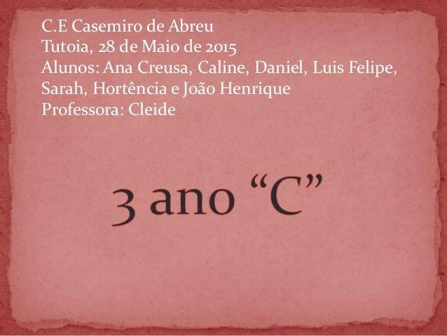 C.E Casemiro de Abreu Tutoia, 28 de Maio de 2015 Alunos: Ana Creusa, Caline, Daniel, Luis Felipe, Sarah, Hortência e João ...