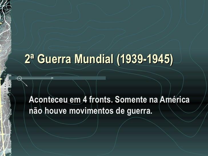 2ª Guerra Mundial (1939-1945)Aconteceu em 4 fronts. Somente na Américanão houve movimentos de guerra.