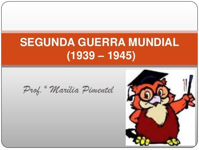 Prof.ª Marília Pimentel SEGUNDA GUERRA MUNDIAL (1939 – 1945)