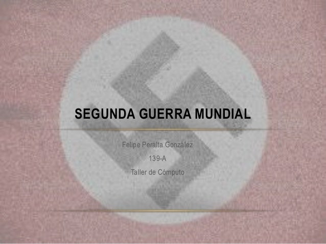 Felipe Peralta González 139-A Taller de Cómputo SEGUNDA GUERRA MUNDIAL