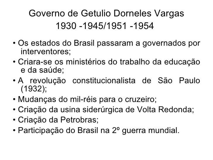 Governo de Getulio Dorneles Vargas 1930 -1945/1951 -1954   <ul><li>• Os estados do Brasil passaram a governados por inter...