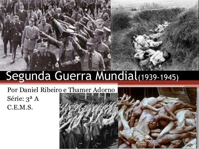 Segunda Guerra Mundial(1939-1945) Por Daniel Ribeiro e Thamer Adorno Série: 3ª A C.E.M.S.