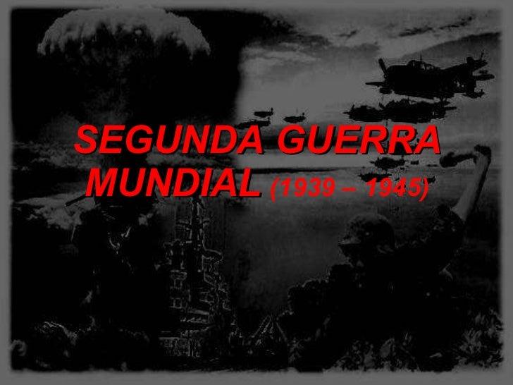 SEGUNDA GUERRA MUNDIAL   (1939 – 1945)
