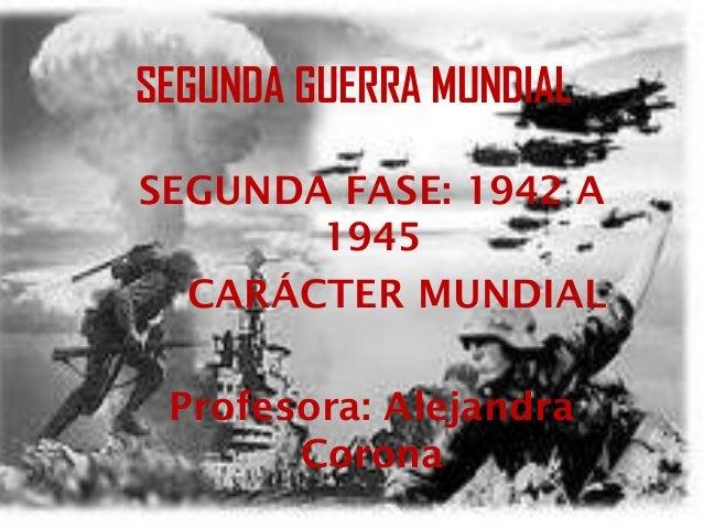 SEGUNDA GUERRA MUNDIAL SEGUNDA FASE: 1942 A 1945 CARÁCTER MUNDIAL Profesora: Alejandra Corona