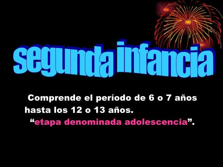 """Comprende el período de 6 o 7 años hasta los 12 o 13 años.  """" etapa denominada adolescencia """". segunda infancia"""