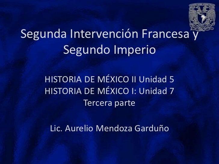Segunda Intervención Francesa y      Segundo Imperio    HISTORIA DE MÉXICO II Unidad 5    HISTORIA DE MÉXICO I: Unidad 7  ...