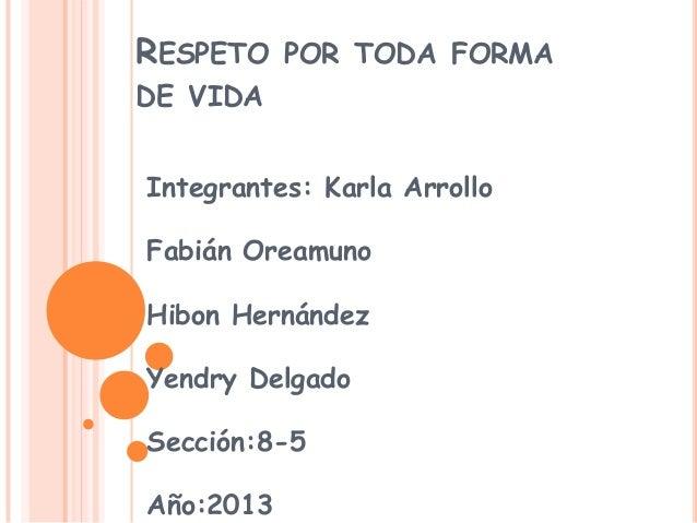 RESPETO POR TODA FORMA DE VIDA Integrantes: Karla Arrollo Fabián Oreamuno Hibon Hernández Yendry Delgado Sección:8-5 Año:2...