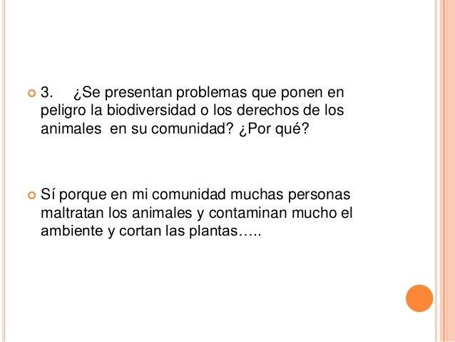   3. ¿Se presentan problemas que ponen en peligro la biodiversidad o los derechos de los animales en su comunidad? ¿Por q...