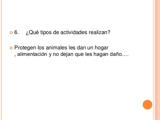   6.  ¿Qué tipos de actividades realizan?    Protegen los animales les dan un hogar , alimentación y no dejan que les ha...