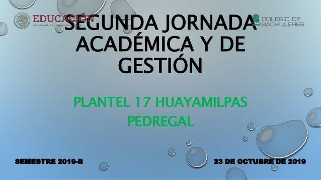 SEGUNDA JORNADA ACADÉMICA Y DE GESTIÓN PLANTEL 17 HUAYAMILPAS PEDREGAL SEMESTRE 2019-B 23 DE OCTUBRE DE 2019