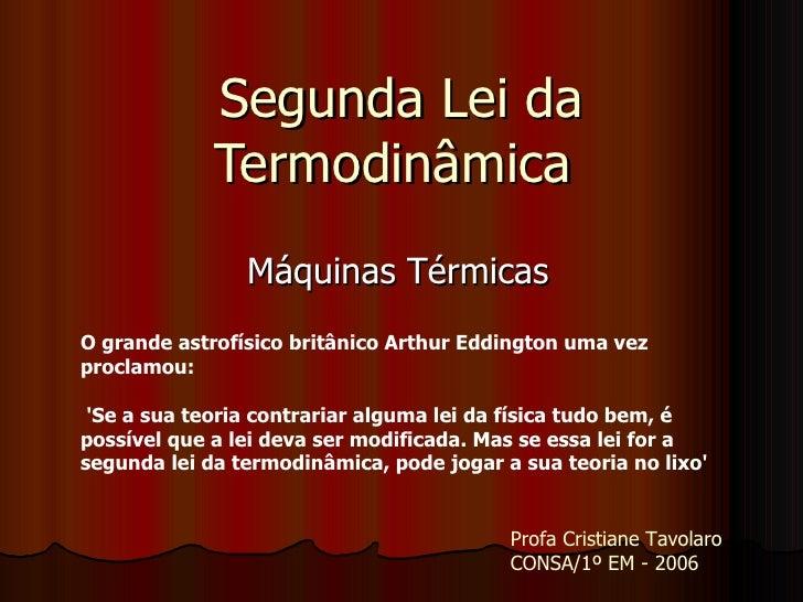 Segunda Lei da Termodinâmica  Máquinas Térmicas Profa Cristiane Tavolaro  CONSA/1º EM - 2006 O grande astrofísico britânic...