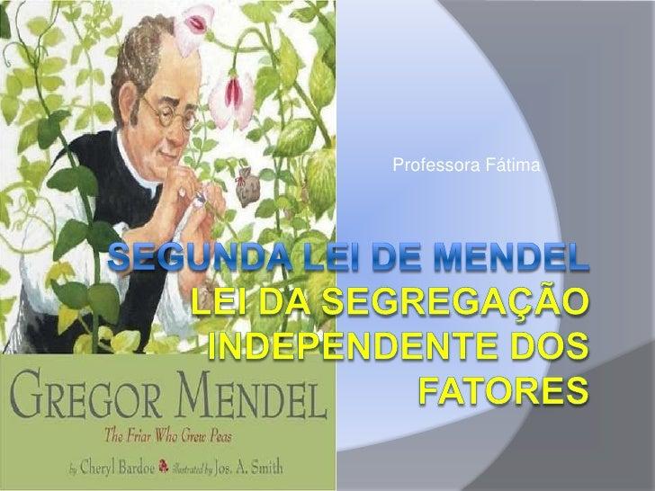 Professora Fátima<br />Segunda lei de mendelLEI DA SEGREGAÇÃO INDEPENDENTE DOS FATOREs<br />