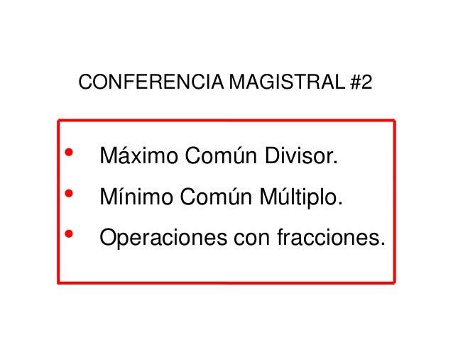 • Máximo Común Divisor. • Mínimo Común Múltiplo. • Operaciones con fracciones. CONFERENCIA MAGISTRAL #2