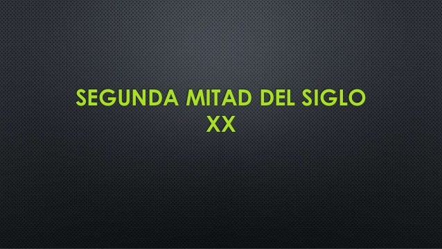SEGUNDA MITAD DEL SIGLO XX