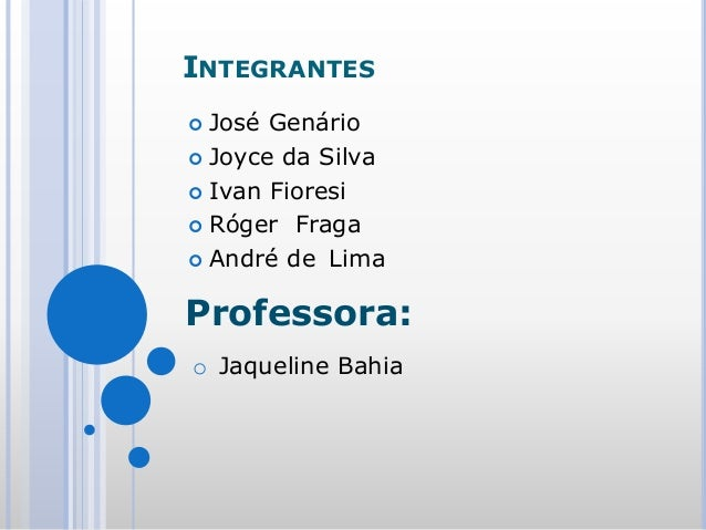INTEGRANTES  José Genário  Joyce da Silva  Ivan Fioresi  Róger Fraga  André de Lima Professora: o Jaqueline Bahia