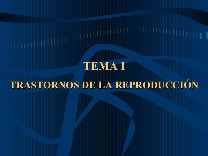 TEMA I TRASTORNOS DE LA REPRODUCCIÓN