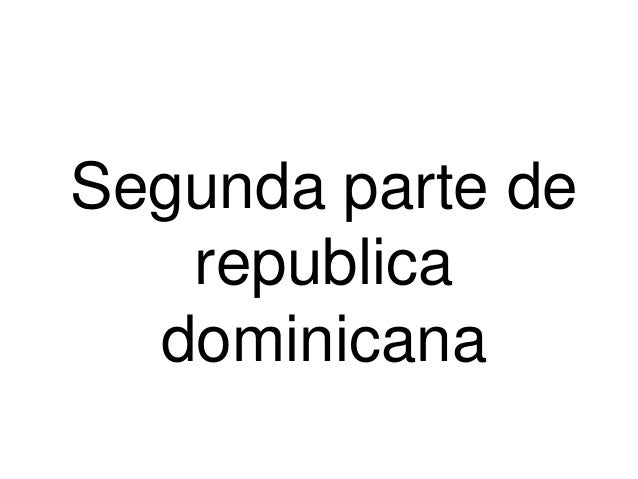 Segunda parte de republica dominicana