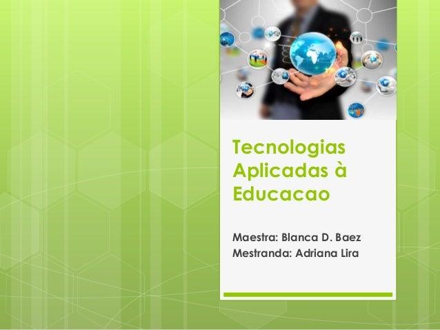 Tecnologias Aplicadas à Educacao Maestra: Blanca D. Baez Mestranda: Adriana Lira