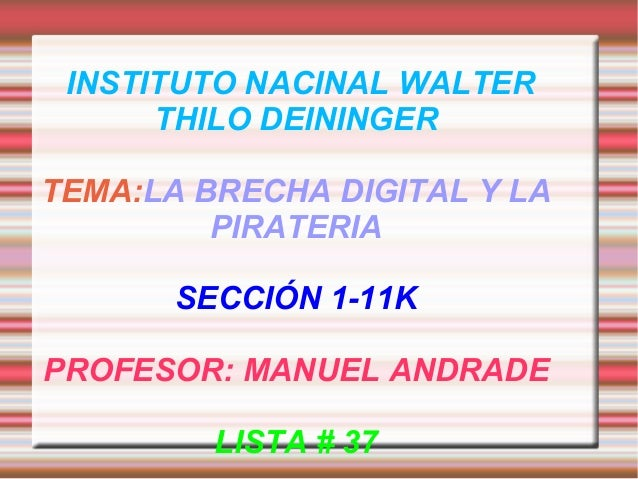 INSTITUTO NACINAL WALTER THILO DEININGER TEMA:LA BRECHA DIGITAL Y LA PIRATERIA SECCIÓN 1-11K PROFESOR: MANUEL ANDRADE LIST...