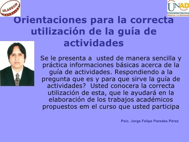 Orientaciones para la correcta utilización de la guía de actividades Se le presenta a  usted de manera sencilla y práctica...