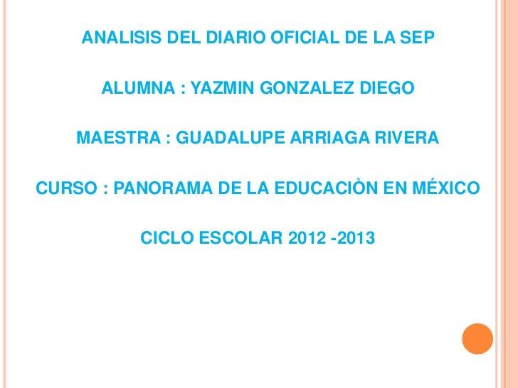 ANALISIS DEL DIARIO OFICIAL DE LA SEP      ALUMNA : YAZMIN GONZALEZ DIEGO   MAESTRA : GUADALUPE ARRIAGA RIVERACURSO : PANO...