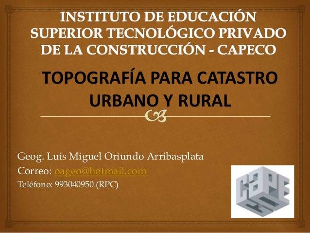 Geog. Luis Miguel Oriundo Arribasplata Correo: oageo@hotmail.com Teléfono: 993040950 (RPC) TOPOGRAFÍA PARA CATASTRO URBANO...