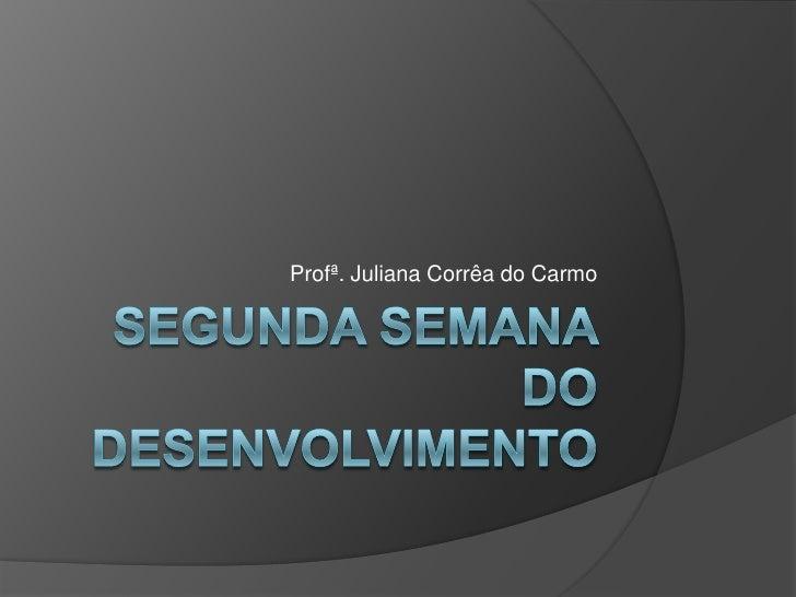 SEGUNDA SEMANA DO DESENVOLVIMENTO<br />Profª. Juliana Corrêa do Carmo<br />