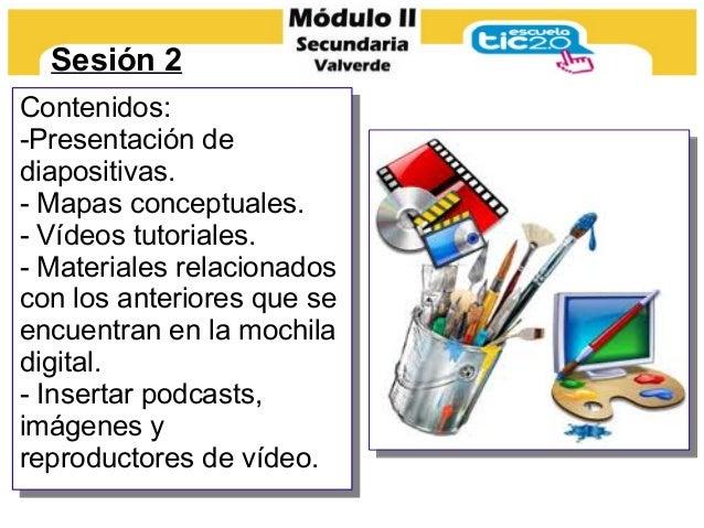 Sesión 2 Contenidos: -Presentación de diapositivas. - Mapas conceptuales. - Vídeos tutoriales. - Materiales relacionados c...