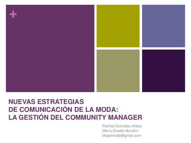 NUEVAS ESTRATEGIAS DE COMUNICACIÓN DE LA MODA: LA GESTIÓN DEL COMMUNITY MANAGER<br />Patricia González Aldea<br />María Gi...