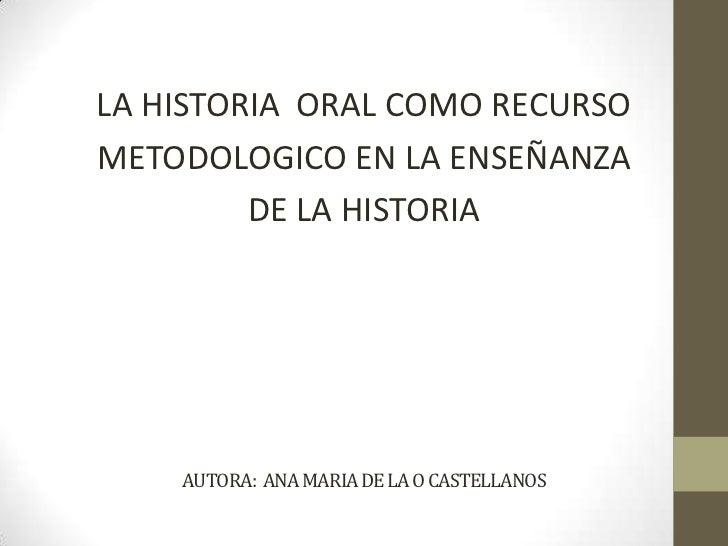 AUTORA:  ANA MARIA DE LA O CASTELLANOS<br />LA HISTORIA  ORAL COMO RECURSO<br />METODOLOGICO EN LA ENSEÑANZA<br />DE LA HI...