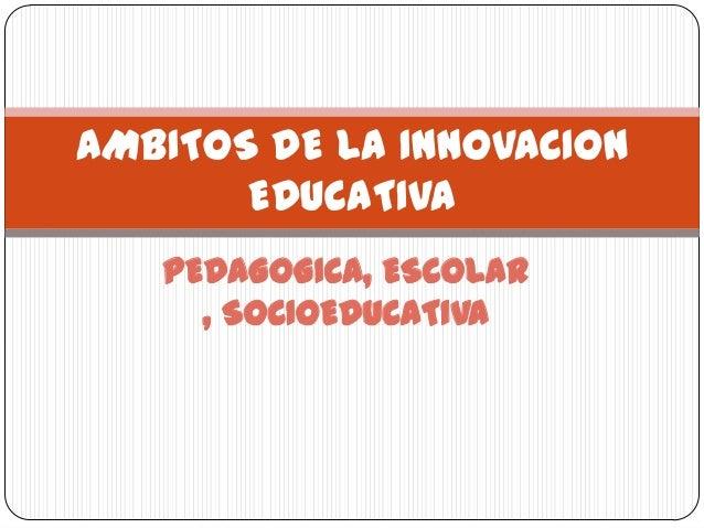 PEDAGOGICA, ESCOLAR , SOCIOEDUCATIVA AMBITOS DE LA INNOVACION EDUCATIVA