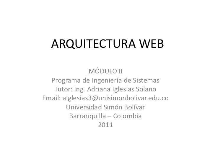 ARQUITECTURA WEB<br />MÓDULO II <br />Programa de Ingeniería de Sistemas<br />Tutor: Ing. Adriana Iglesias Solano<br />Ema...