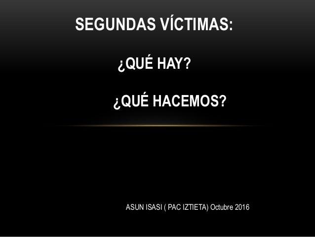 SEGUNDAS VÍCTIMAS: ¿QUÉ HAY? ¿QUÉ HACEMOS? ASUN ISASI ( PAC IZTIETA) Octubre 2016