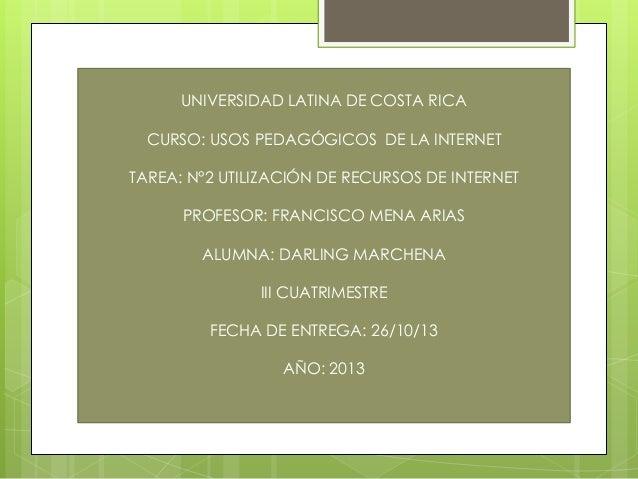 UNIVERSIDAD LATINA DE COSTA RICA CURSO: USOS PEDAGÓGICOS DE LA INTERNET TAREA: N°2 UTILIZACIÓN DE RECURSOS DE INTERNET PRO...
