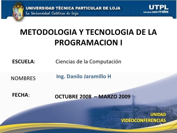 ESCUELA :   Ciencias de la Computación NOMBRES METODOLOGIA Y TECNOLOGIA DE LA PROGRAMACION I FECHA : Ing. Danilo Jaramillo...