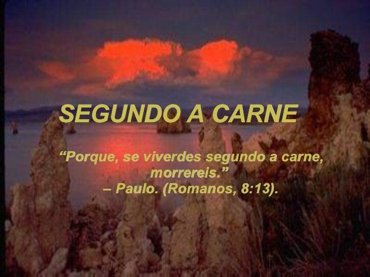 """SEGUNDO A CARNE """" Porque, se viverdes segundo a carne, morrereis.""""  – Paulo. (Romanos, 8:13)."""