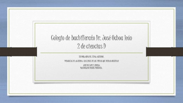 Colegio de bachillerato Dr. José Ochoa león 2 de ciencias D TERMINACIÓN DEL TEMA ANTERIOR. PREGUNTAS DE ACUERDO A LOS LINK...
