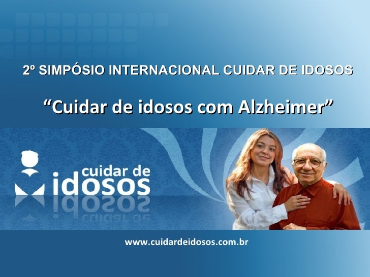 """2º SIMPÓSIO INTERNACIONAL CUIDAR DE IDOSOS """" Cuidar de idosos com Alzheimer"""" www.cuidardeidosos.com.br"""