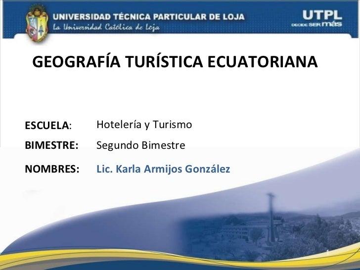 GEOGRAFÍA TURÍSTICA ECUATORIANA  ESCUELA : NOMBRES: Hotelería y Turismo Lic. Karla Armijos González BIMESTRE: Segundo Bime...