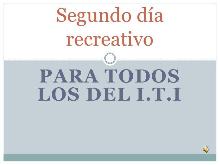 PARA TODOS LOS DEL I.T.I<br />Segundo día recreativo<br />