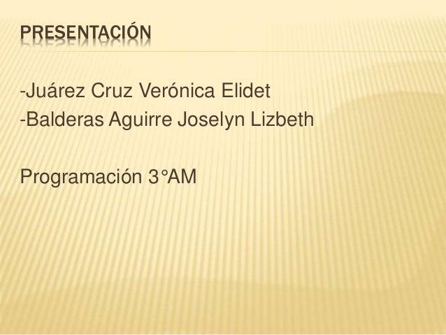 PRESENTACIÓN  -Juárez Cruz Verónica Elidet  -Balderas Aguirre Joselyn Lizbeth  Programación 3°AM
