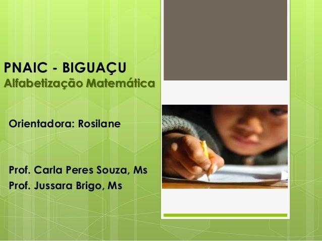PNAIC - BIGUAÇU Alfabetização Matemática Orientadora: Rosilane Prof. Carla Peres Souza, Ms Prof. Jussara Brigo, Ms