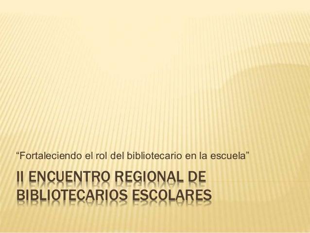 """II ENCUENTRO REGIONAL DE BIBLIOTECARIOS ESCOLARES """"Fortaleciendo el rol del bibliotecario en la escuela"""""""
