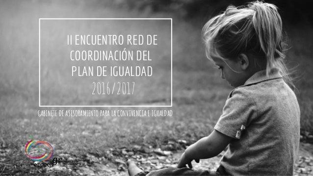 II ENCUENTRO RED DE COORDINACIÓN DEL PLAN DE IGUALDAD 2016/2017 GABINETE DE ASESORAMIENTO PARA LA CONVIVENCIA E IGUALDAD